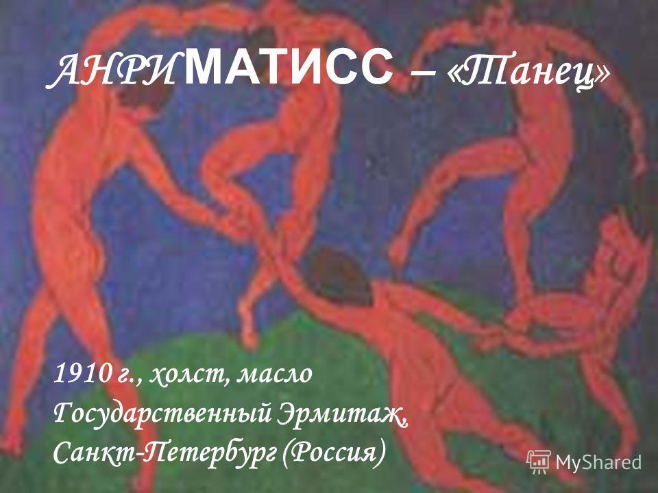 АНРИ МАТИСС – «Танец» 1910 г., холст, масло Государственный Эрмитаж, Санкт-Петербург (Россия)