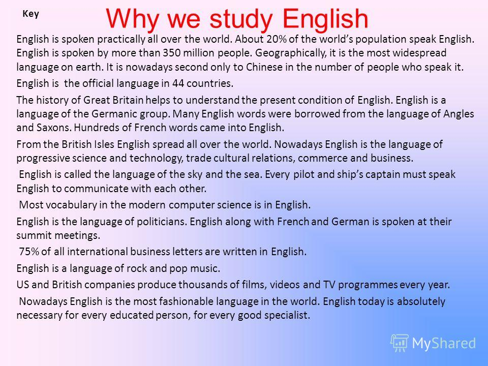 Why we study English English is spoken practically all over the world. About 20% of the worlds population speak English. English is spoken by more than 350 million people. Geographically, it is the most widespread language on earth. It is nowadays se