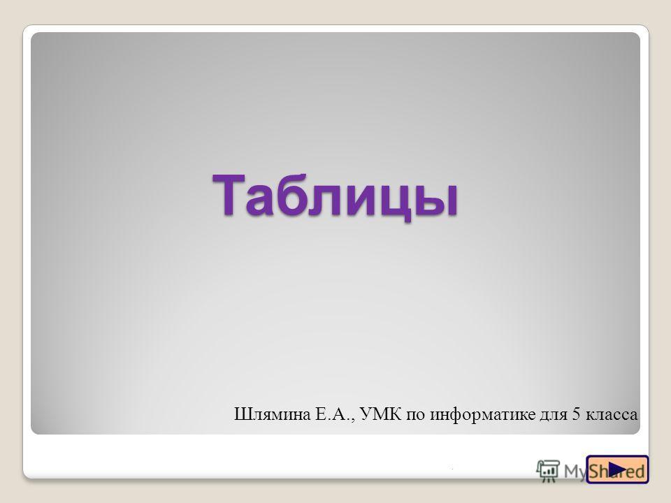 Таблицы.1 Шлямина Е.А., УМК по информатике для 5 класса