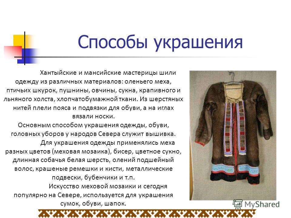Способы украшения Хантыйские и мансийские мастерицы шили одежду из различных материалов: оленьего меха, птичьих шкурок, пушнины, овчины, сукна, крапивного и льняного холста, хлопчатобумажной ткани. Из шерстяных нитей плели пояса и подвязки для обуви,