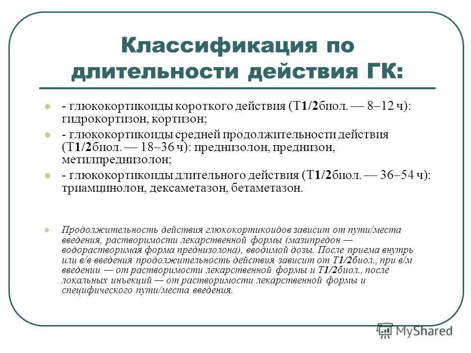Классификация по длительности действия ГК: - глюкокортикоиды короткого действия (T1/2биол. 8–12 ч): гидрокортизон, кортизон; - глюкокортикоиды средней продолжительности действия (T1/2биол. 18–36 ч): преднизолон, преднизон, метилпреднизолон; - глюкоко