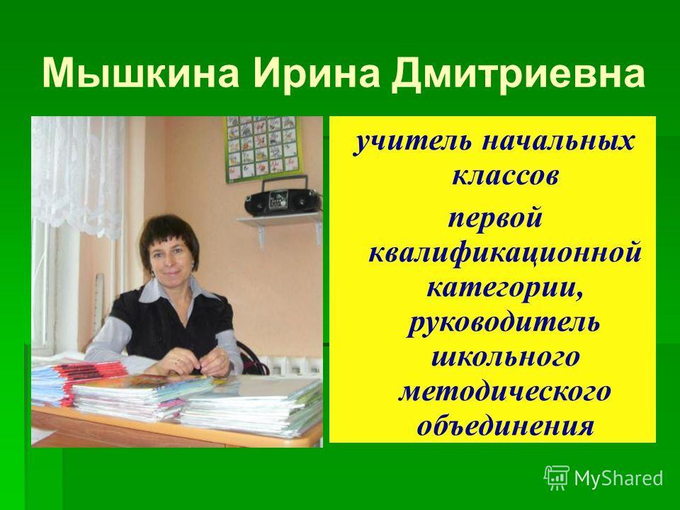 Мышкина Ирина Дмитриевна учитель начальных классов первой квалификационной категории, руководитель школьного методического объединения