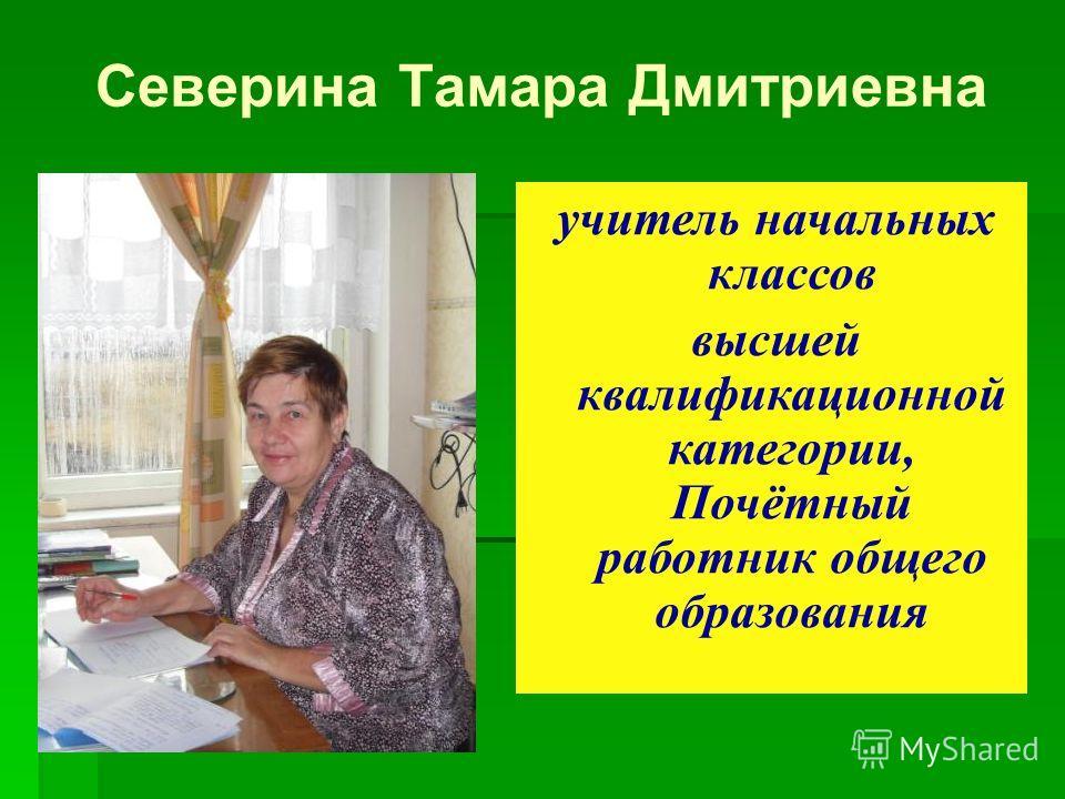 Северина Тамара Дмитриевна учитель начальных классов высшей квалификационной категории, Почётный работник общего образования