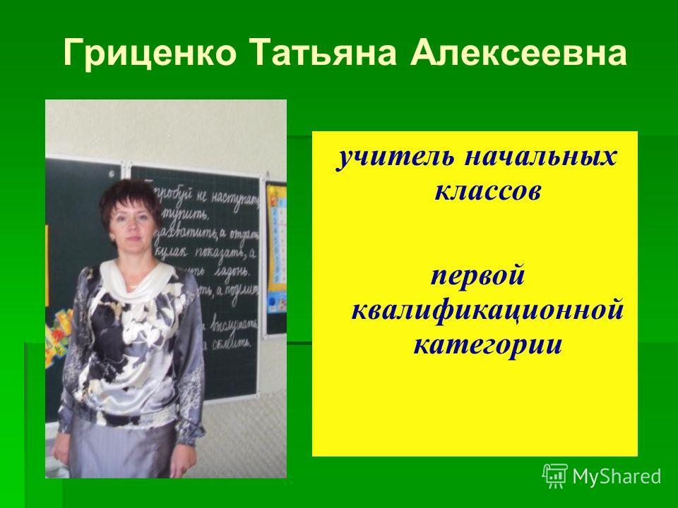 Гриценко Татьяна Алексеевна учитель начальных классов первой квалификационной категории