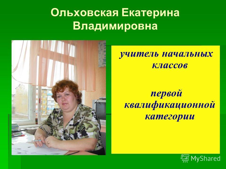 Ольховская Екатерина Владимировна учитель начальных классов первой квалификационной категории