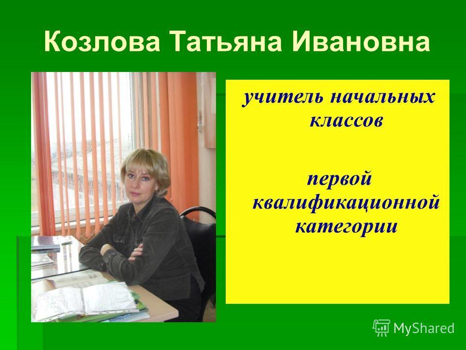 Козлова Татьяна Ивановна учитель начальных классов первой квалификационной категории