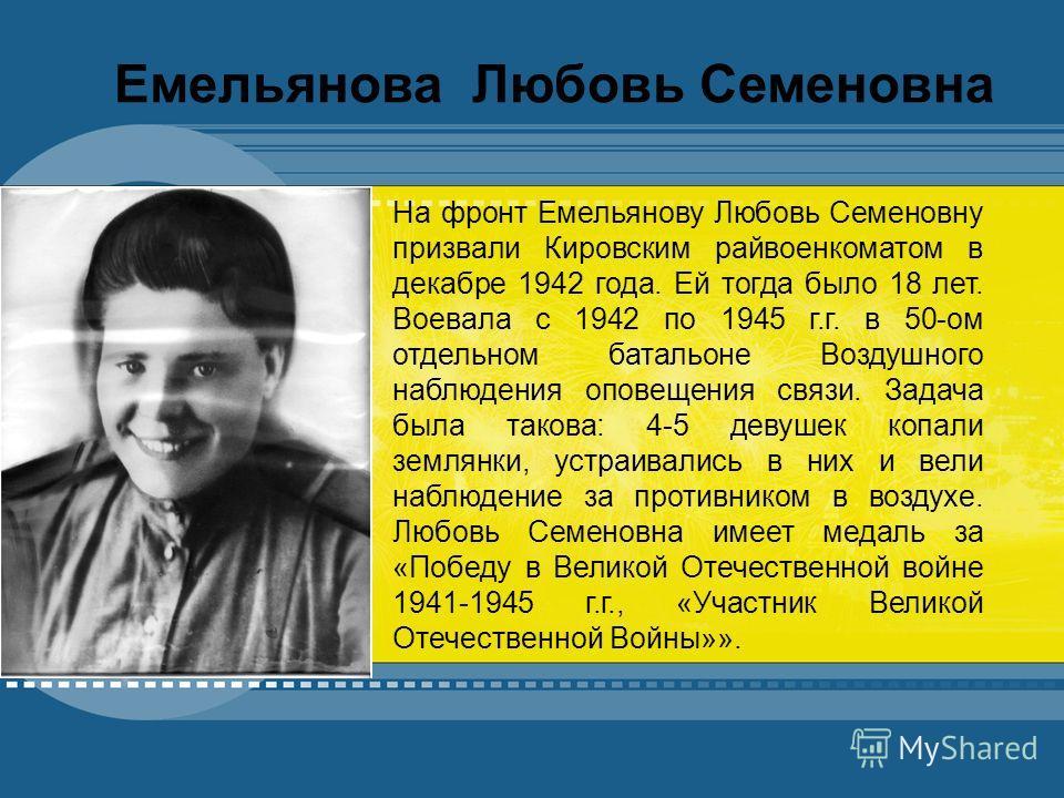 YOUR TOPIC GOES HERE Your subtopic goes here Емельянова Любовь Семеновна На фронт Емельянову Любовь Семеновну призвали Кировским райвоенкоматом в декабре 1942 года. Ей тогда было 18 лет. Воевала с 1942 по 1945 г.г. в 50-ом отдельном батальоне Воздушн
