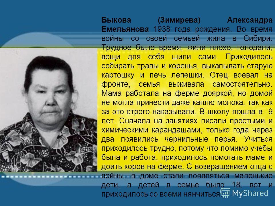 Быкова (Зимирева) Александра Емельянова 1938 года рождения. Во время войны со своей семьей жила в Сибири. Трудное было время, жили плохо, голодали, вещи для себя шили сами. Приходилось собирать травы и коренья, выкапывать старую картошку и печь лепеш