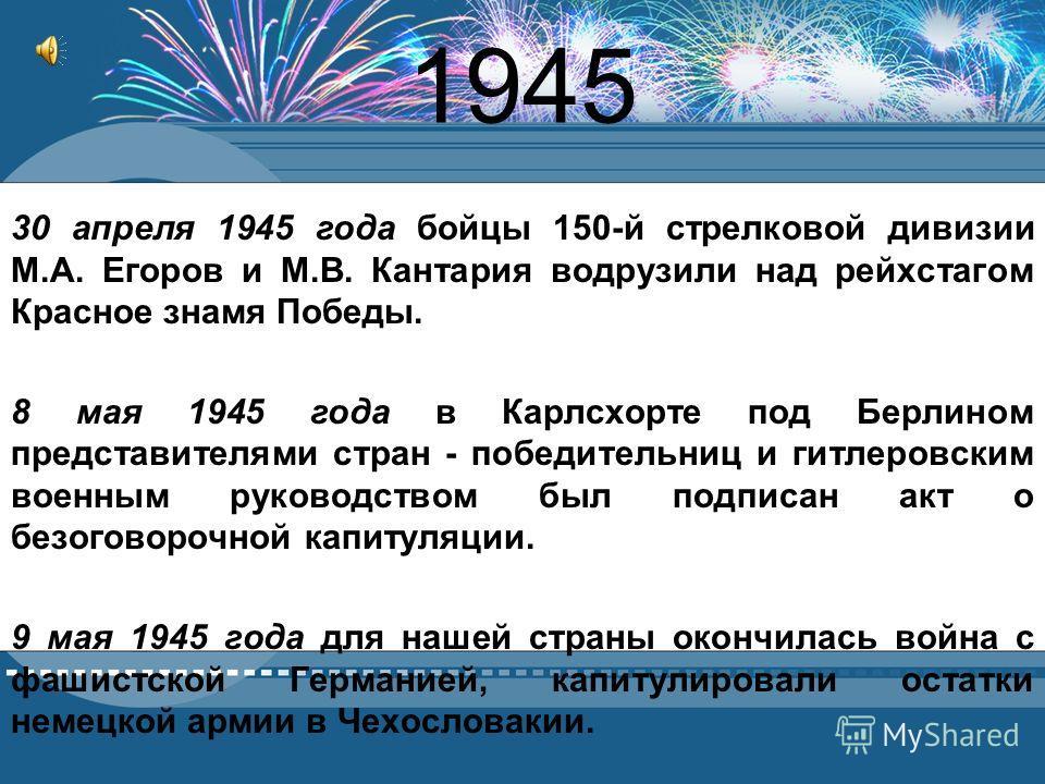 1945 30 апреля 1945 года бойцы 150-й стрелковой дивизии М.А. Егоров и М.В. Кантария водрузили над рейхстагом Красное знамя Победы. 8 мая 1945 года в Карлсхорте под Берлином представителями стран - победительниц и гитлеровским военным руководством был
