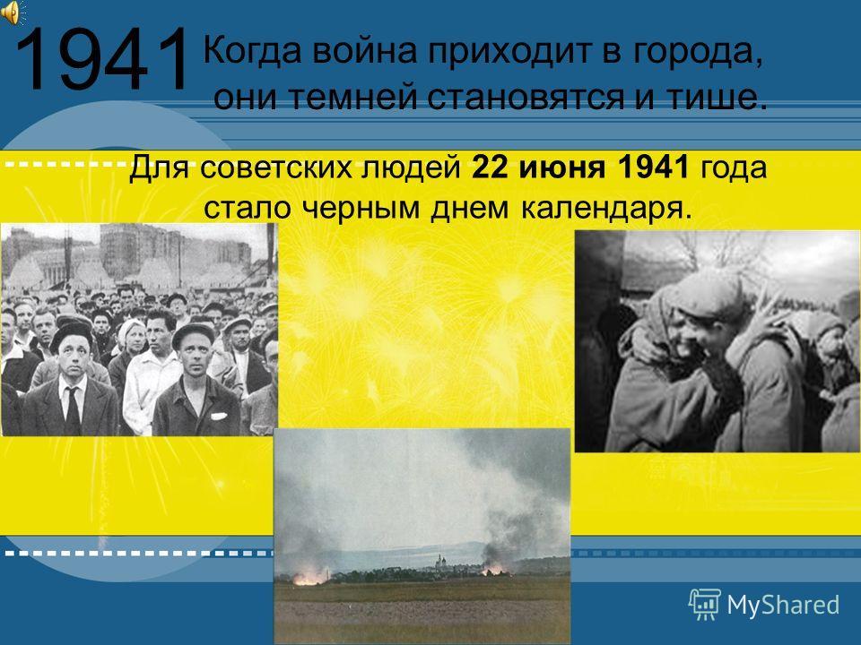 1941 Для советских людей 22 июня 1941 года стало черным днем календаря. Когда война приходит в города, они темней становятся и тише.