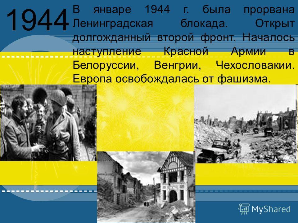 YOUR TOPIC GOES HERE Your subtopic goes here 1944 В январе 1944 г. была прорвана Ленинградская блокада. Открыт долгожданный второй фронт. Началось наступление Красной Армии в Белоруссии, Венгрии, Чехословакии. Европа освобождалась от фашизма.