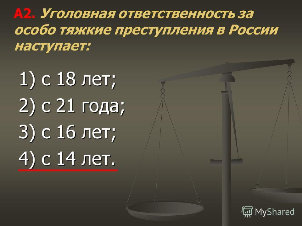 1) с 18 лет; 2) с 21 года; 3) с 16 лет; 4) с 14 лет. А2. Уголовная ответственность за особо тяжкие преступления в России наступает: