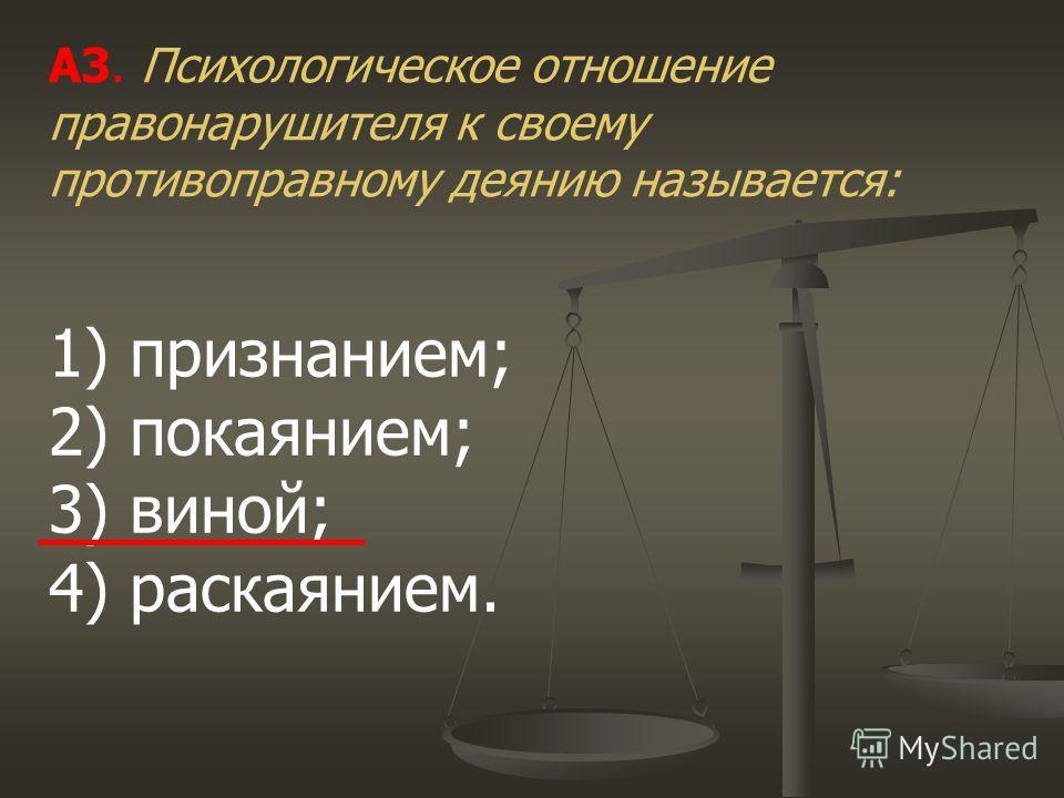 А3. Психологическое отношение правонарушителя к своему противоправному деянию называется: 1) признанием; 2) покаянием; 3) виной; 4) раскаянием.