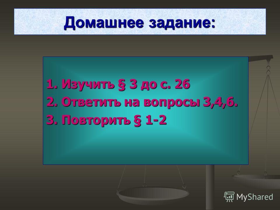 Домашнее задание: 1. Изучить § 3 до с. 26 2. Ответить на вопросы 3,4,6. 3. Повторить § 1-2