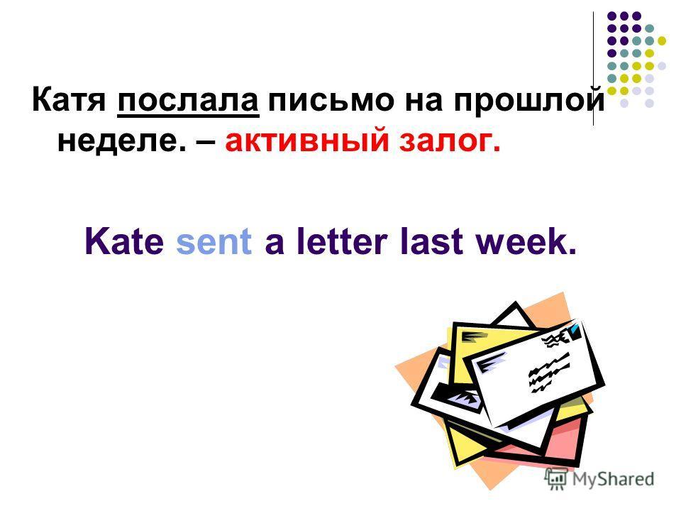Катя послала письмо на прошлой неделе. – активный залог. Kate sent a letter last week.