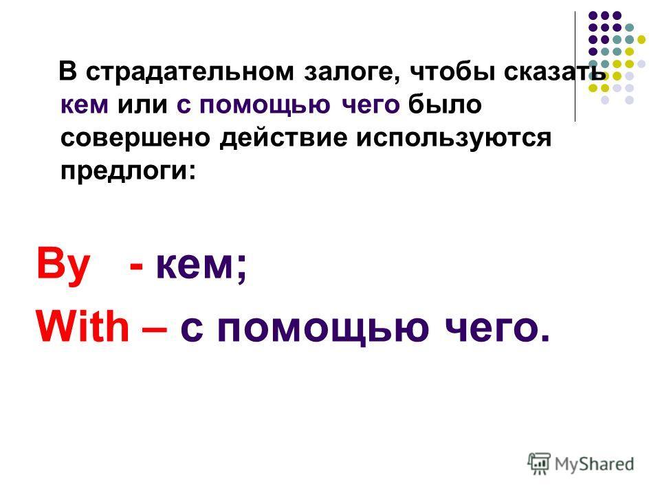 В страдательном залоге, чтобы сказать кем или с помощью чего было совершено действие используются предлоги: By - кем; With – с помощью чего.