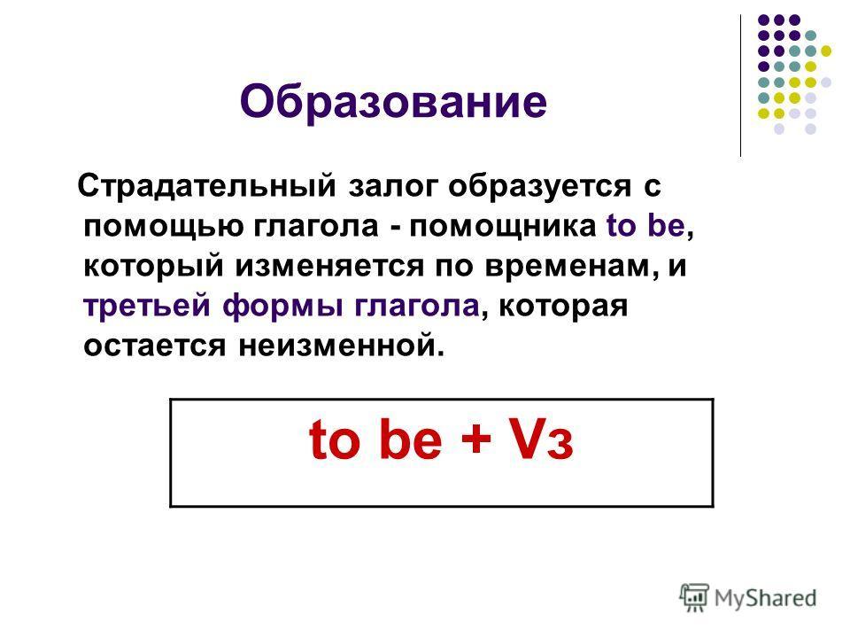 Образование Страдательный залог образуется с помощью глагола - помощника to be, который изменяется по временам, и третьей формы глагола, которая остается неизменной. to be + Vз