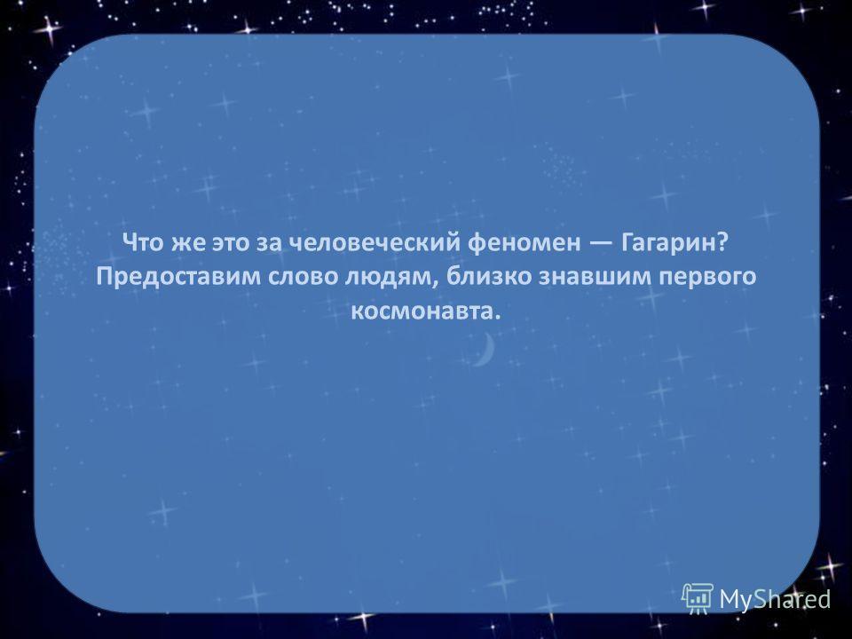 Что же это за человеческий феномен Гагарин? Предоставим слово людям, близко знавшим первого космонавта.
