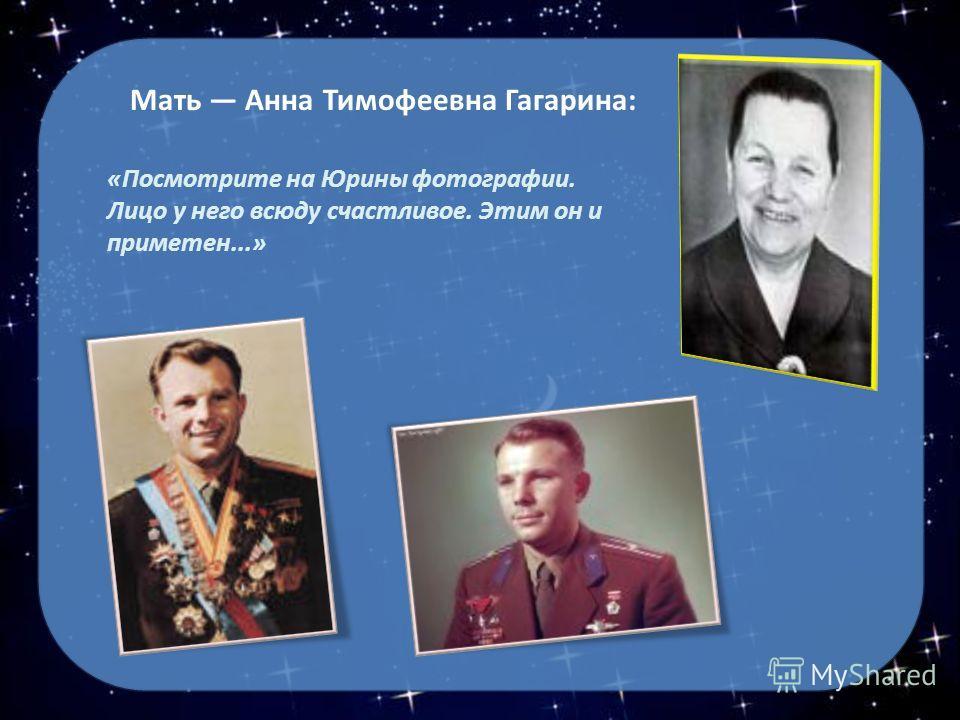 Мать Анна Тимофеевна Гагарина: «Посмотрите на Юрины фотографии. Лицо у него всюду счастливое. Этим он и приметен...»