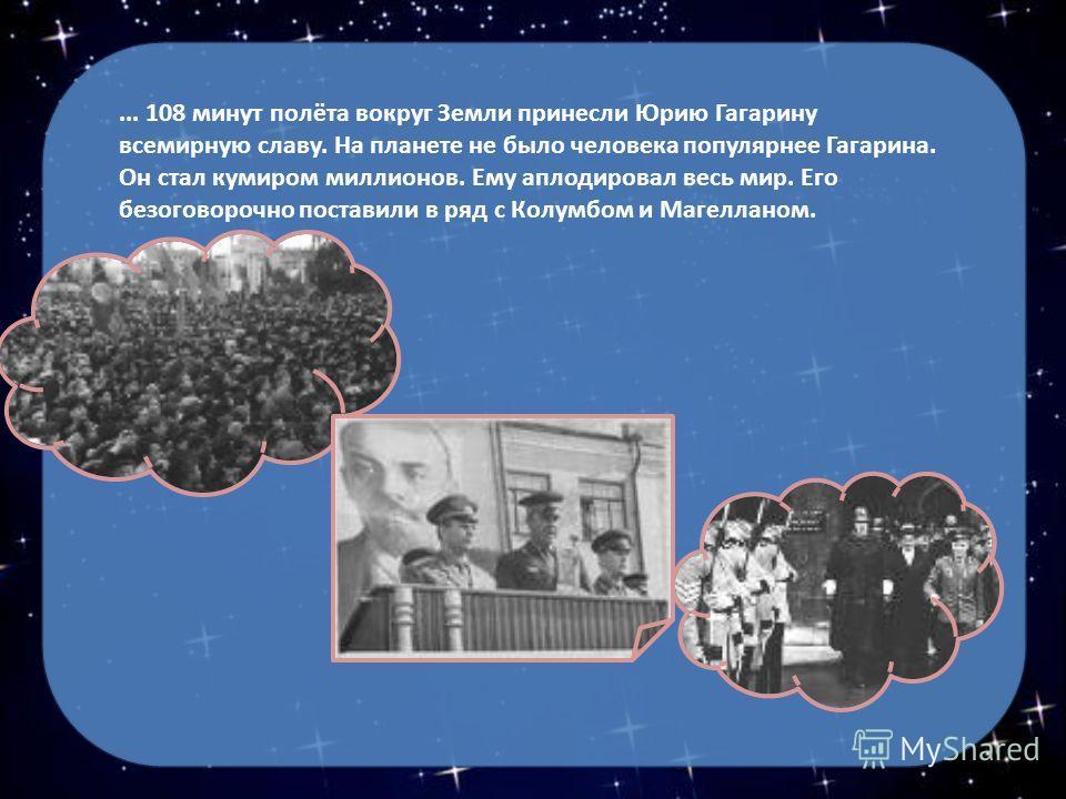 ... 108 минут полёта вокруг Земли принесли Юрию Гагарину всемирную славу. На планете не было человека популярнее Гагарина. Он стал кумиром миллионов. Ему аплодировал весь мир. Его безоговорочно поставили в ряд с Колумбом и Магелланом.
