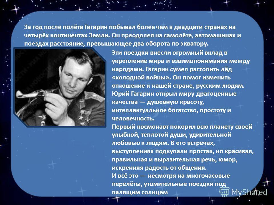 За год после полёта Гагарин побывал более чем в двадцати странах на четырёх континентах Земли. Он преодолел на самолёте, автомашинах и поездах расстояние, превышающее два оборота по экватору. Эти поездки внесли огромный вклад в укрепление мира и взаи