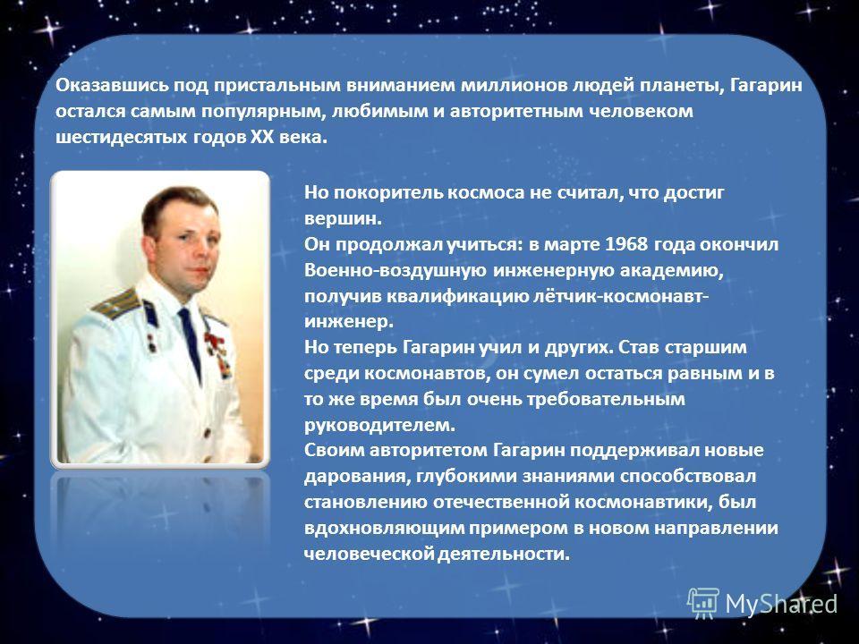 Оказавшись под пристальным вниманием миллионов людей планеты, Гагарин остался самым популярным, любимым и авторитетным человеком шестидесятых годов XX века. Но покоритель космоса не считал, что достиг вершин. Он продолжал учиться: в марте 1968 года о