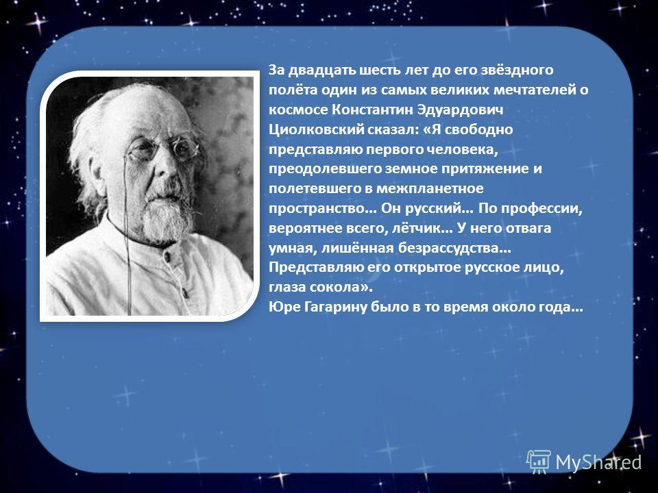 За двадцать шесть лет до его звёздного полёта один из самых великих мечтателей о космосе Константин Эдуардович Циолковский сказал: «Я свободно представляю первого человека, преодолевшего земное притяжение и полетевшего в межпланетное пространство...