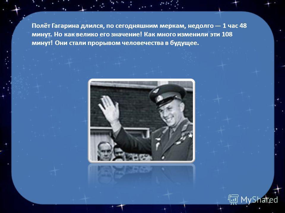 Полёт Гагарина длился, по сегодняшним меркам, недолго 1 час 48 минут. Но как велико его значение! Как много изменили эти 108 минут! Они стали прорывом человечества в будущее.