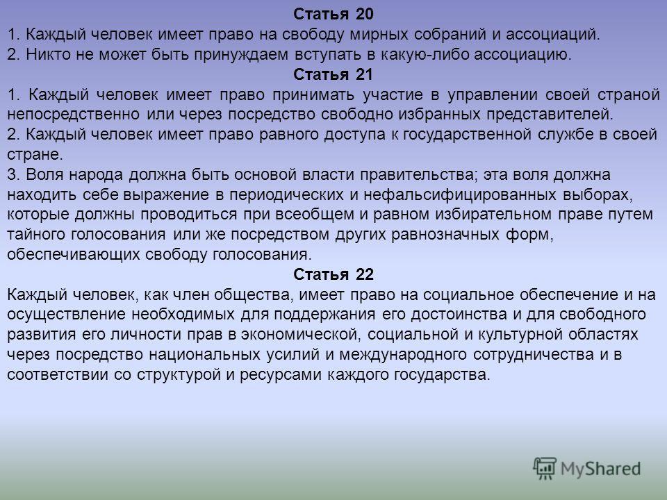 Статья 20 1. Каждый человек имеет право на свободу мирных собраний и ассоциаций. 2. Никто не может быть принуждаем вступать в какую-либо ассоциацию. Статья 21 1. Каждый человек имеет право принимать участие в управлении своей страной непосредственно