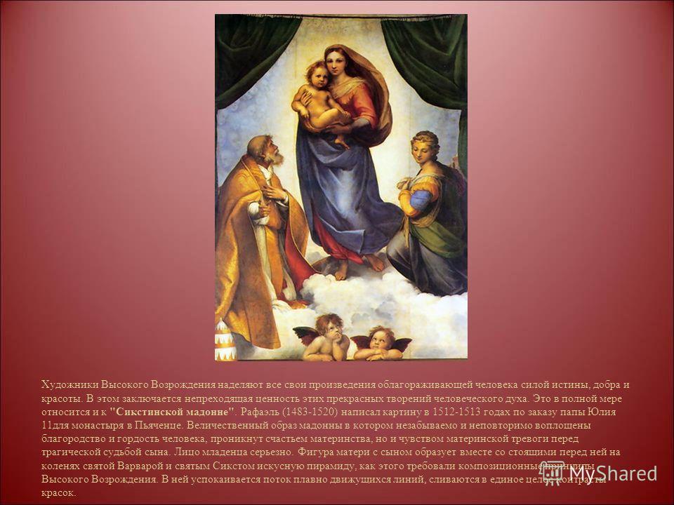 Художники Высокого Возрождения наделяют все свои произведения облагораживающей человека силой истины, добра и красоты. В этом заключается непреходящая ценность этих прекрасных творений человеческого духа. Это в полной мере относится и к