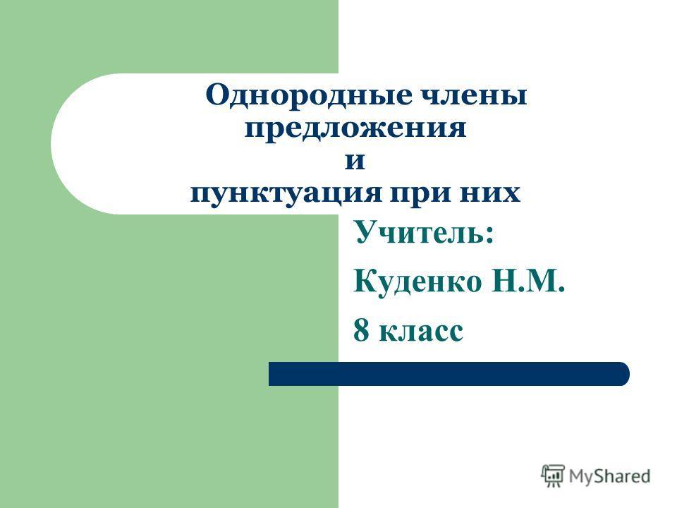 Однородные члены предложения и пунктуация при них Учитель: Куденко Н.М. 8 класс