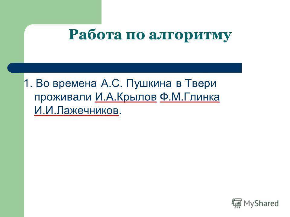 Работа по алгоритму 1. Во времена А.С. Пушкина в Твери проживали И.А.Крылов Ф.М.Глинка И.И.Лажечников.