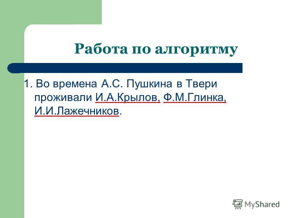 Работа по алгоритму 1. Во времена А.С. Пушкина в Твери проживали И.А.Крылов, Ф.М.Глинка, И.И.Лажечников.
