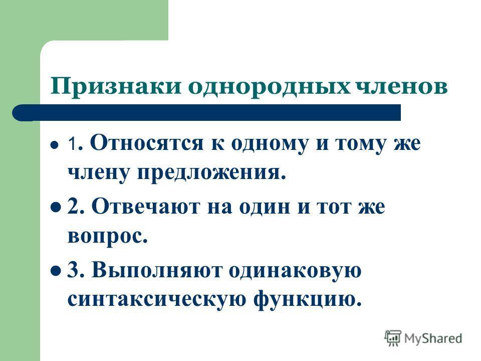 Признаки однородных членов 1. Относятся к одному и тому же члену предложения. 2. Отвечают на один и тот же вопрос. 3. Выполняют одинаковую синтаксическую функцию.