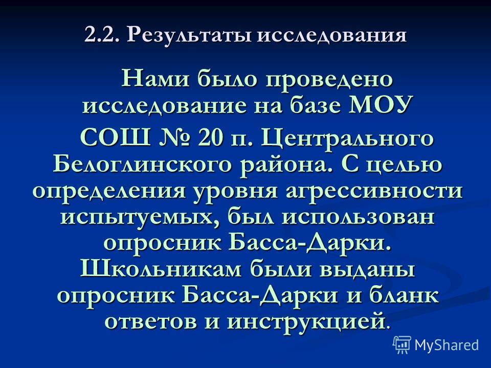 2.2. Результаты исследования Нами было проведено исследование на базе МОУ СОШ 20 п. Центрального Белоглинского района. С целью определения уровня агрессивности испытуемых, был использован опросник Басса-Дарки. Школьникам были выданы опросник Басса-Да