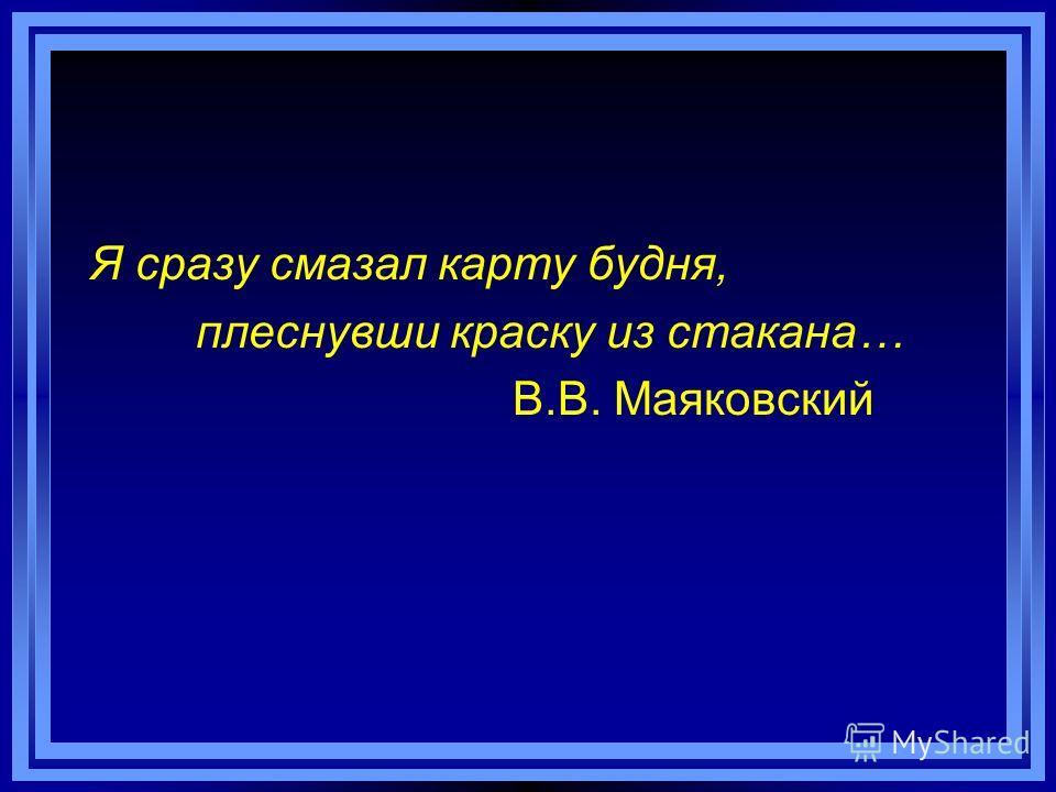 Я сразу смазал карту будня, плеснувши краску из стакана… В.В. Маяковский