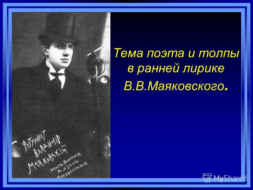 Тема поэта и толпы в ранней лирике В.В.Маяковского.