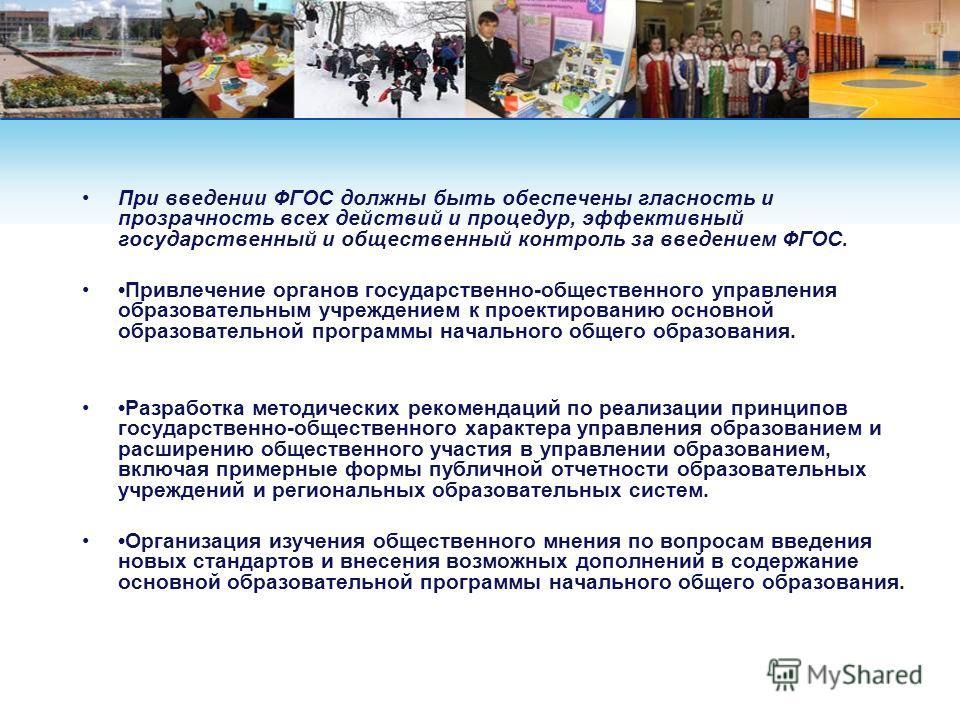 При введении ФГОС должны быть обеспечены гласность и прозрачность всех действий и процедур, эффективный государственный и общественный контроль за введением ФГОС. Привлечение органов государственно-общественного управления образовательным учреждением