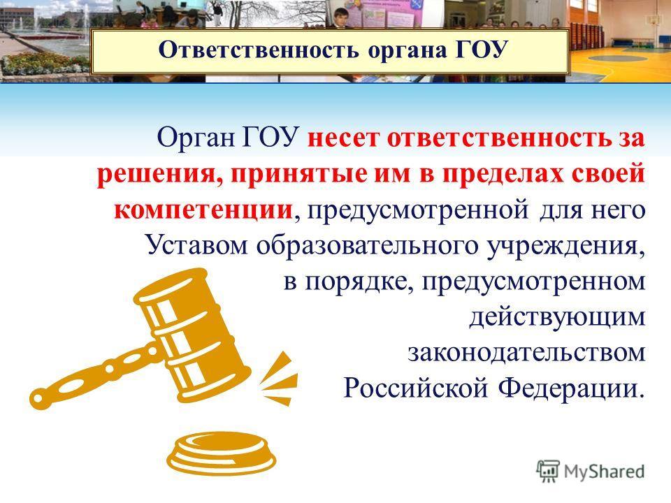 Ответственность органа ГОУ Орган ГОУ несет ответственность за решения, принятые им в пределах своей компетенции, предусмотренной для него Уставом образовательного учреждения, в порядке, предусмотренном действующим законодательством Российской Федерац