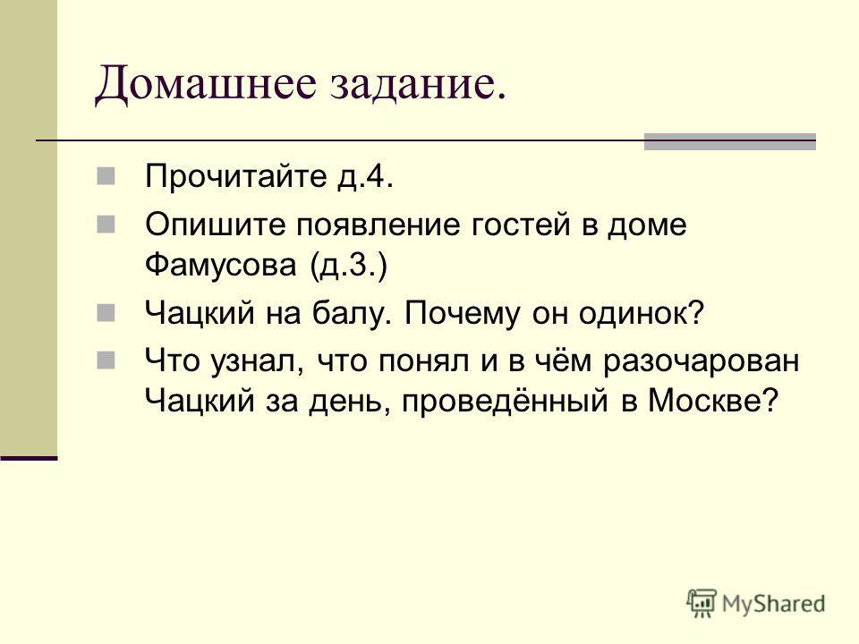 Домашнее задание. Прочитайте д.4. Опишите появление гостей в доме Фамусова (д.3.) Чацкий на балу. Почему он одинок? Что узнал, что понял и в чём разочарован Чацкий за день, проведённый в Москве?