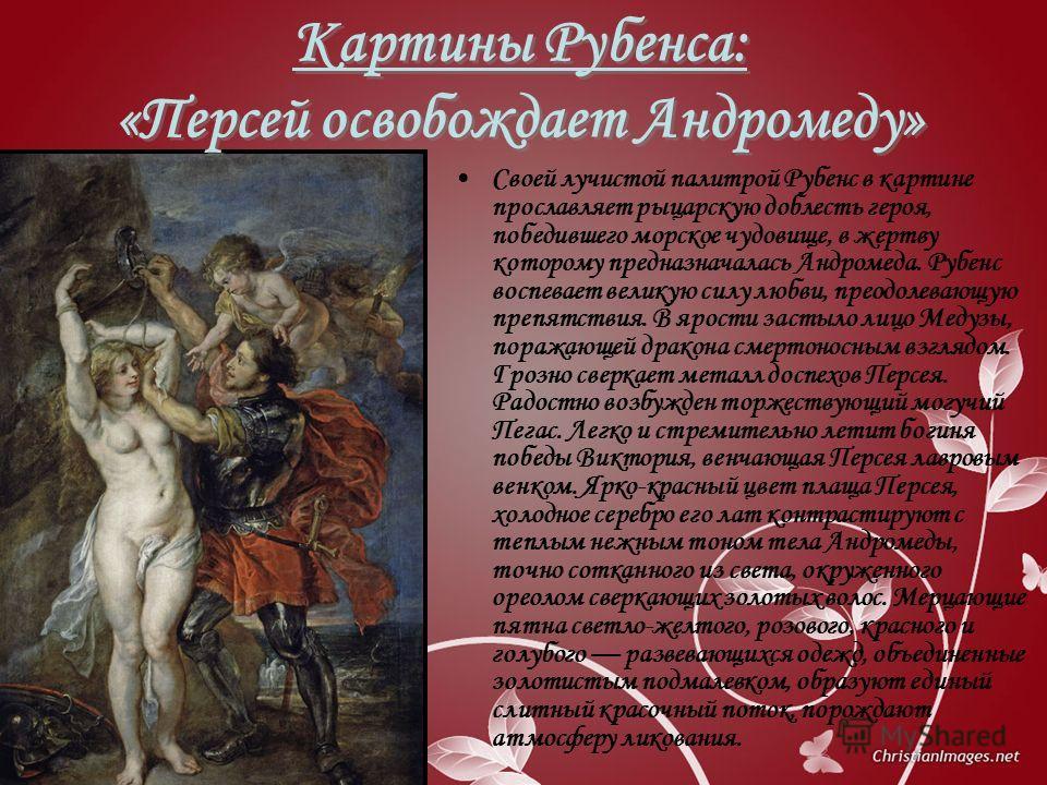 Картины Рубенса: «Персей освобождает Андромеду» Своей лучистой палитрой Рубенс в картине прославляет рыцарскую доблесть героя, победившего морское чудовище, в жертву которому предназначалась Андромеда. Рубенс воспевает великую силу любви, преодолеваю