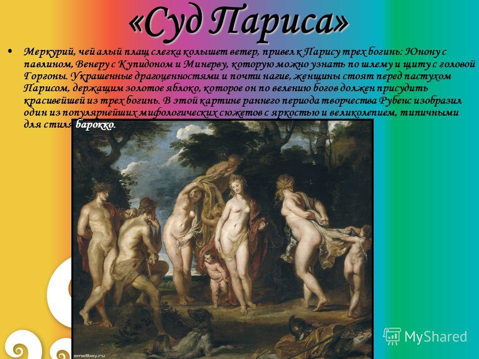 «Суд Париса» Меркурий, чей алый плащ слегка колышет ветер, привел к Парису трех богинь: Юнону с павлином, Венеру с Купидоном и Минерву, которую можно узнать по шлему и щиту с головой Горгоны. Украшенные драгоценностями и почти нагие, женщины стоят пе