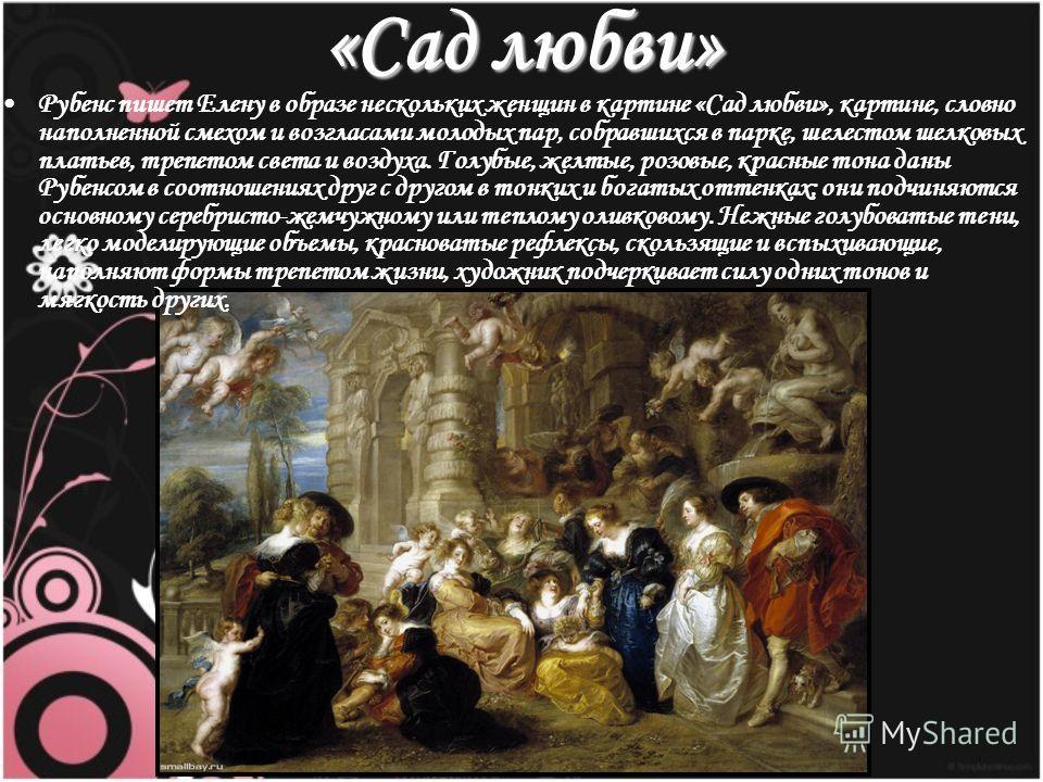 «Сад любви» Рубенс пишет Елену в образе нескольких женщин в картине «Сад любви», картине, словно наполненной смехом и возгласами молодых пар, собравшихся в парке, шелестом шелковых платьев, трепетом света и воздуха. Голубые, желтые, розовые, красные