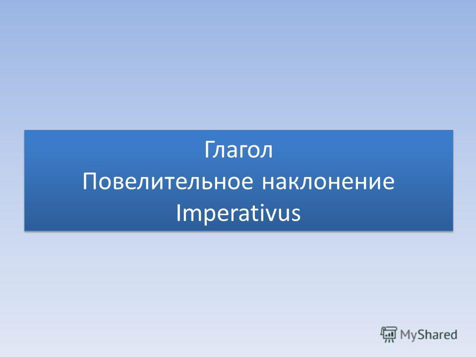 Глагол Повелительное наклонение Imperativus
