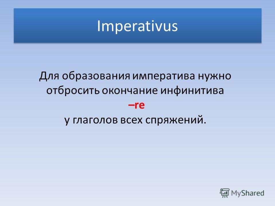 Imperativus Для образования императива нужно отбросить окончание инфинитива –re у глаголов всех спряжений.