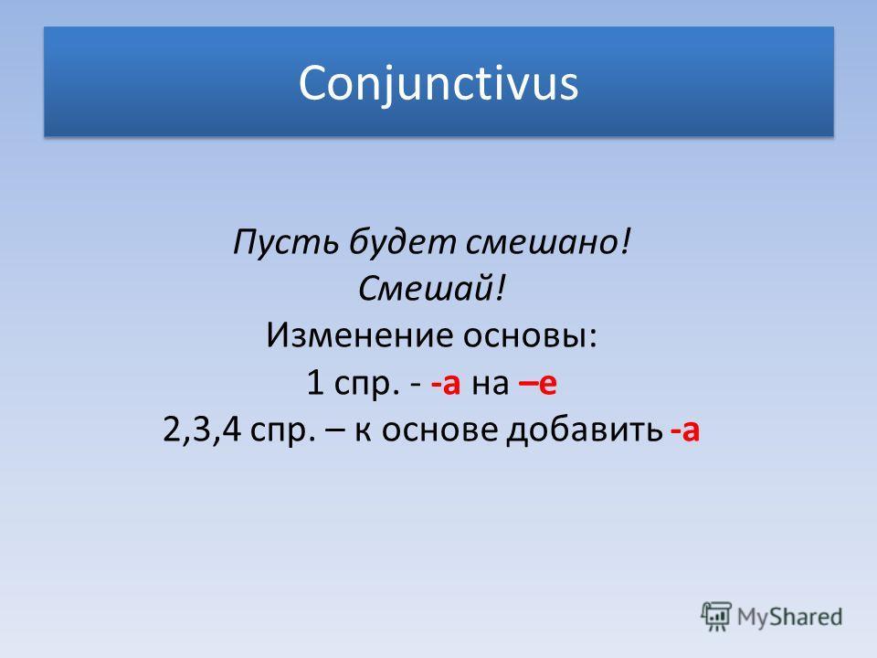 Conjunctivus Пусть будет смешано! Смешай! Изменение основы: 1 спр. - -а на –е 2,3,4 спр. – к основе добавить -а