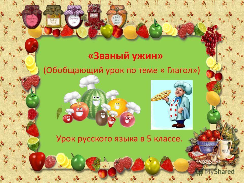(Обобщающий урок по теме « Глагол») Урок русского языка в 5 классе. «Званый ужин»