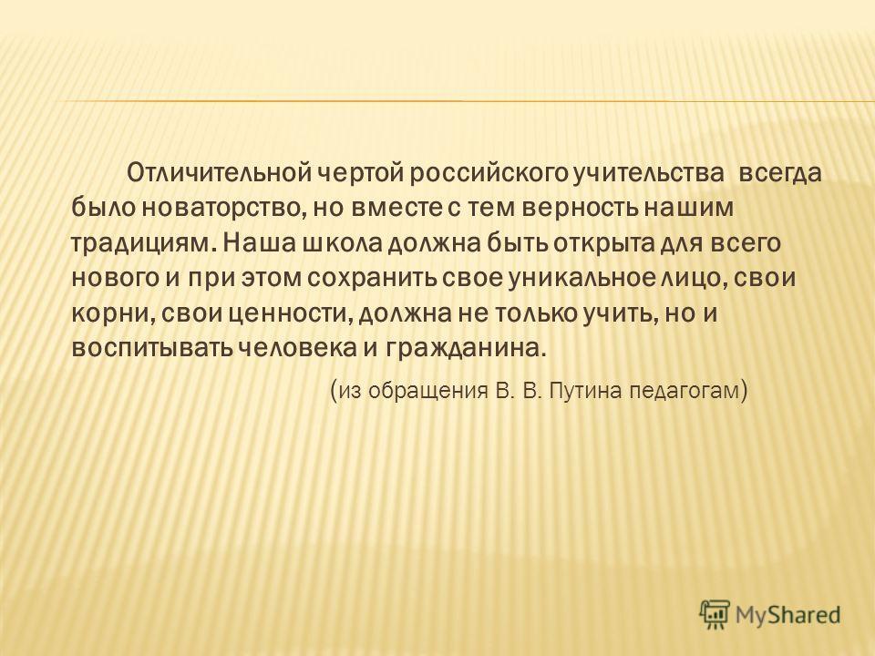 Отличительной чертой российского учительства всегда было новаторство, но вместе с тем верность нашим традициям. Наша школа должна быть открыта для всего нового и при этом сохранить свое уникальное лицо, свои корни, свои ценности, должна не только учи