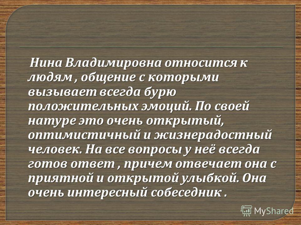 Нина Владимировна относится к людям, общение с которыми вызывает всегда бурю положительных эмоций. По своей натуре это очень открытый, оптимистичный и жизнерадостный человек. На все вопросы у неё всегда готов ответ, причем отвечает она с приятной и о