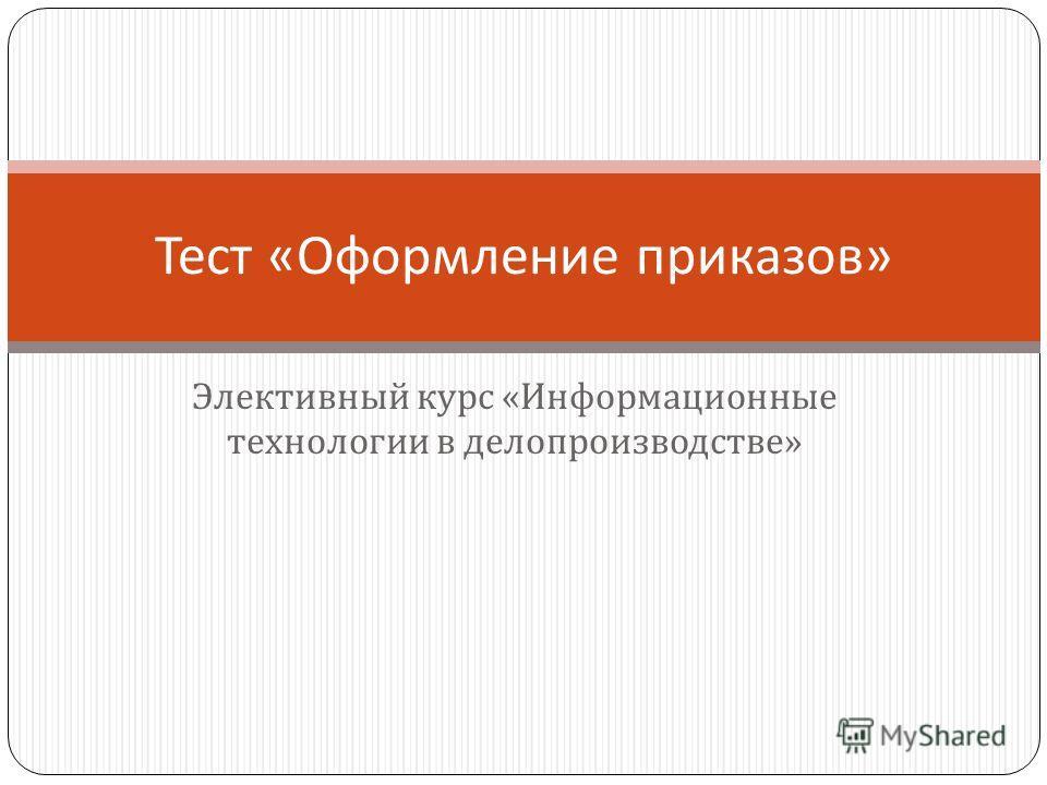 Элективный курс « Информационные технологии в делопроизводстве » Тест « Оформление приказов »